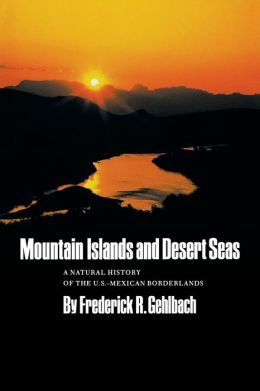 Mountain Islands and Desert Seas: A Natural History of the U. S.-Mexican Borderlands