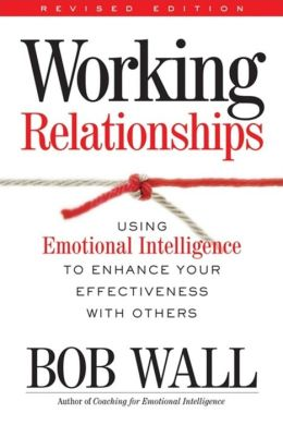 Working Relationships: Using Emotional Intelligence to Enhance Your Effectiveness with Others