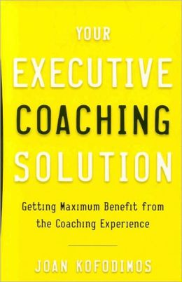 Your Executive Coaching Solution: Getting Maximum Benefit from the Coaching Experience