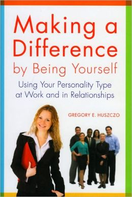 Making a Difference by Being Yourself: Using Your Personality Type at Work and in Relationships