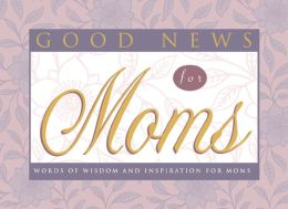 Good News for Moms: Words of Wisdom and Inspiration for Moms