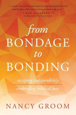 From Bondage to Bonding: Escaping Codependency, Embracing Biblical Love