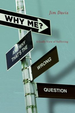 Why Me? (And Why That's the Wrong Question): A Godly View of Suffering