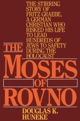 The Moses of Rovno: The Stirring Story of Fritz Graebe, a German Christian Who Risked His Life to Lead Hundreds of Jews to Safety During the Holocaust