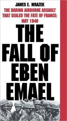 The Fall of Eben Emael: The Daring Airborne Assault that Sealed the Fate of France: May 1940