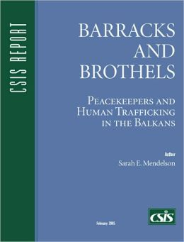 Barracks and Brothels: Peacekeepers and Human Trafficking in the Balkans (CSIS Report Series)