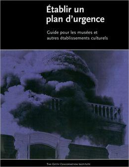 L' Elaboration d'un Plan D'urgence: Guide Destine aux Musees et Autres Etablissements Culturels