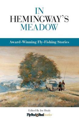 In Hemingway's Meadow: Award-Winning Fly-Fishing Stories, Vol. 1