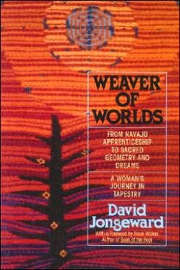 Weaver of Worlds: From Navajo Apprenticeship to Sacred Geometry & Dreams; A Woman's Journey in Tapestry