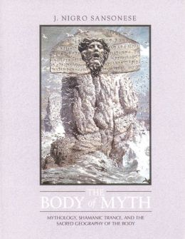 The Body of Myth: Mythology, Shamanic Trance, and the Sacred Geography of the Body