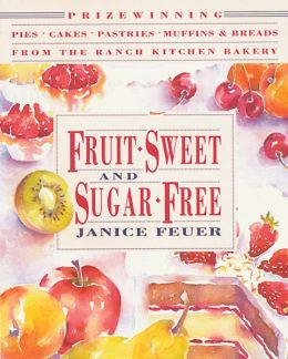 Fruit-Sweet and Sugar-Free: Prize-Winning Pies, Cakes, Pastries, Muffins, and Breads from the Ranch Kitchen Bakery