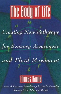 The Body of Life: Creating New Pathways for Sensory Awareness and Fluid Movement