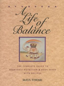 Ayurveda: A Life of Balance: The Complete Guide to Ayurvedic Nutrition and Body Types with Recipes