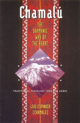 Chamalu: The Shamanic Way of the Heart: Traditional Teachings from the Andes