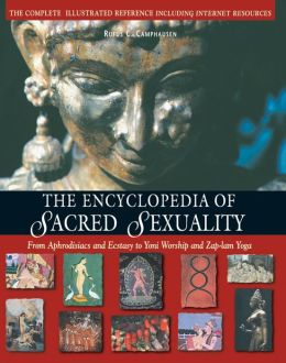 The Encyclopedia of Sacred Sexuality: From Aphrodisiacs and Ecstasy to Yoni Worship and Zap-lam Yoga