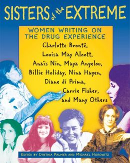 Sisters of the Extreme: Women Writing on the Drug Experience: Charlotte Bronte, Louisa May Alcott, Anais Nin, Maya Angelou, Billie Holiday, Nina Hagen, Diane di Prima, Carrie Fisher, and Many Others
