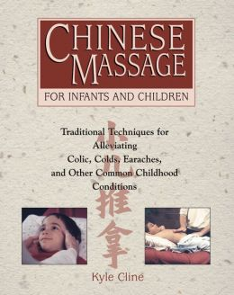 Chinese Massage for Infants and Children: Traditional Techniques for Alleviating Colic, Colds, Earaches, and Other Common Childhood Conditions