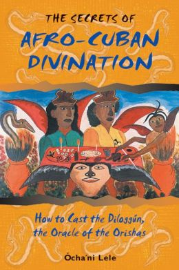 The Secrets of Afro-Cuban Divination: How to Cast the Diloggun, the Oracle of the Orishas