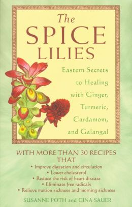 The Spice Lilies: Eastern Secrets to Healing with Ginger, Turmeric, Cardamom, and Galangal