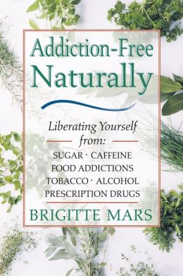Addiction-Free Naturally: Liberating Yourself from Sugar, Caffeine, Food Addictions, Tobacco, Alcohol, and Prescription Drugs
