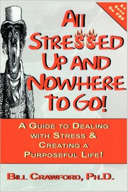 All Stressed up, and Nowhere to Go!: A Guide to Dealing with Stress and Creating a Purposeful Life