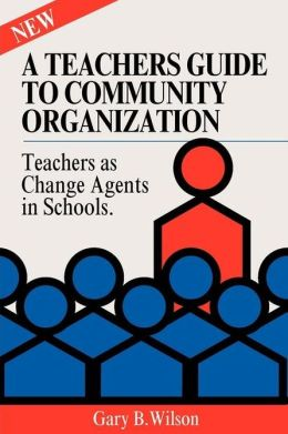 A Teachers Guide to Community Organization: Teachers As Change Elements in Schools