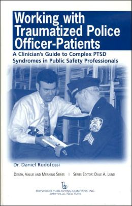 Working With Traumatized Police-officer Patients: A Clinician&Atilde|s Guide to Complex Ptsd Syndromes in Public Safety Professionals (Death, Value and Meaning) Daniel Carmine Rudofossi