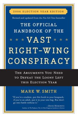 The Official Handbook of the Vast Right-Wing Conspiracy 2006: The Arguments You Need to Defeat the Loony Left