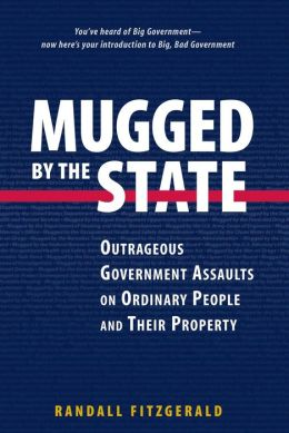 Mugged by the State: Outrageous Government Assaults on Ordinary People and Their Property