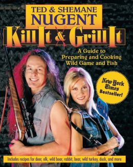 Kill It and Grill It: A Guide to Preparing and Cooking Wild Game and Fish