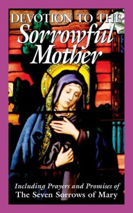 Devotion to the Sorrowful Mother: Including Prayers and Promises of the Seven Sorrows of Mary
