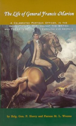 Life of General Francis Marion: A Celebrated Partisan Officer, in the Revolutionary War, ETC.