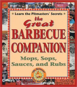 Great Barbecue Companion: Mops, Sops, Sauces and Rubs