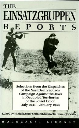Einsatzgruppen Reports: Selections from the Official Dispatches of the Nazi Death Squads' Campaign against the Jews