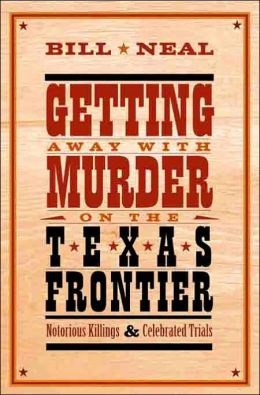 Getting Away with Murder on the Texas Frontier: Notorious Killings and Celebrated Trials
