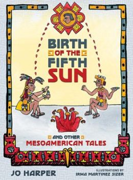 Birth of the Fifth Sun: And Other Mesoamerican Tales