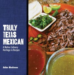 Truly Texas Mexican: A Native Culinary Heritage in Recipes
