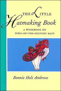 Little Hatmaking Book: A Workbook on Turn-of-the-Century Hats