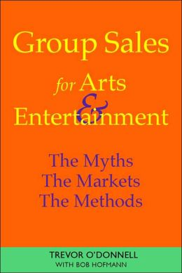 Group Sales for Arts and Entertainment: The Myths, the Markets, the Methods