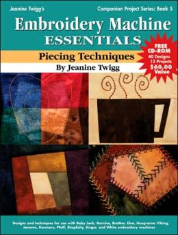 Embroidery Machine Essentials - Piecing Techniques: Companion Project Series: Book 5