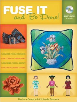 Fuse It And Be Done!: Finish Projects Fasters Using Fusible Products