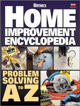 Ortho's Home Improvement Encyclopedia: Problem Solving A to Z
