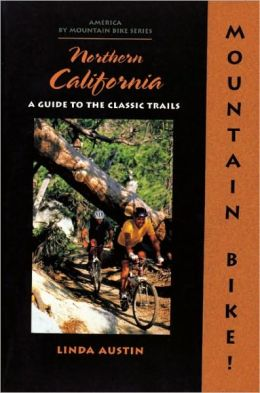 Mountain Biking Northern California: A Guide to the Classic Trails