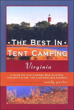 The Best in Tent Camping - Virginia: A Guide to Campers Who Hate RVs, Concrete Slabs, and Loud Portable Stereos
