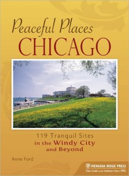Peaceful Places: Chicago: 110 Tranquil Sites in the Windy City and Beyond