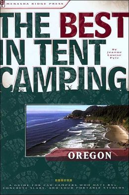 The Best in Tent Camping - Oregon: A Guide for Car Campers Who Hate RVs, Concrete Slabs, and Loud Portable Stereos