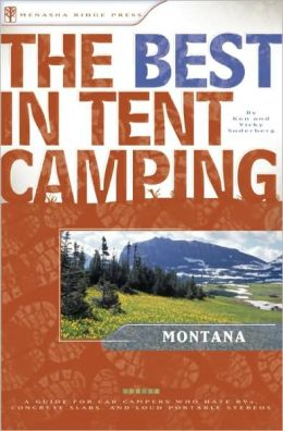 The Best in Tent Camping - Montana: A Guide for Car Campers Who Hate RVs, Concrete Slabs, and Loud Portable Stereos