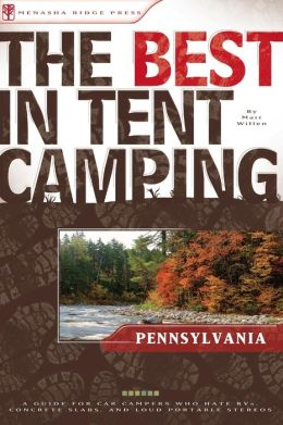 The Best in Tent Camping - Pennsylvania: A Guide for Car Campers Who Hate RVs, Concrete Slabs, and Loud Portable Stereos
