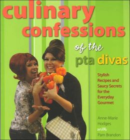 Culinary Confessions of the Pta Divas: Stylish Recipes and Saucy Secrets for the Everyday Gourmet
