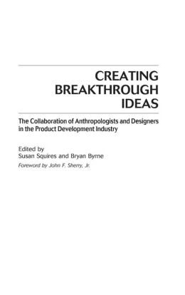 Creating Breakthrough Ideas: The Collaboration of Anthropologists and Designers in the Product Development Industry